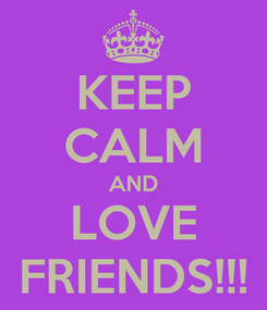 Poster: KEEP CALM AND LOVE FRIENDS!!!
