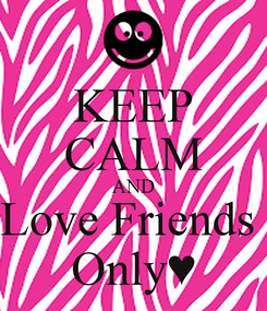 Poster: KEEP CALM AND Love Friends  Only♥