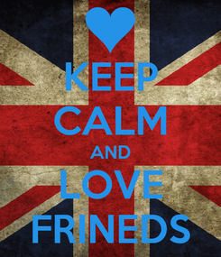 Poster: KEEP CALM AND LOVE FRINEDS
