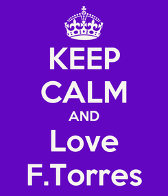 Poster: KEEP CALM AND Love F.Torres