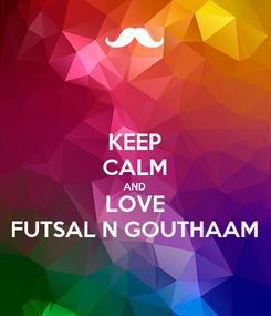 Poster: KEEP CALM AND LOVE FUTSAL N GOUTHAAM