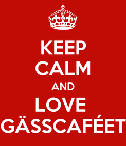 Poster: KEEP CALM AND LOVE  GÄSSCAFÉET