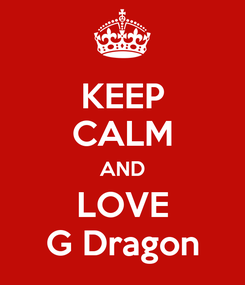 Poster: KEEP CALM AND LOVE G Dragon