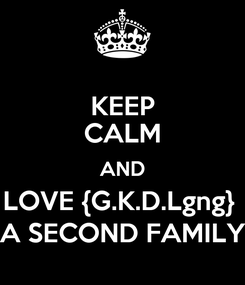 Poster: KEEP CALM AND LOVE {G.K.D.Lgng}  A SECOND FAMILY