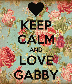 Poster: KEEP CALM AND LOVE GABBY