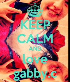 Poster: KEEP CALM AND love gabby.c