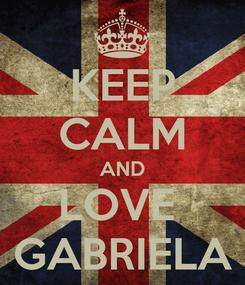 Poster: KEEP CALM AND LOVE  GABRIELA