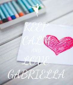 Poster: KEEP CALM AND LOVE GABRIELLA