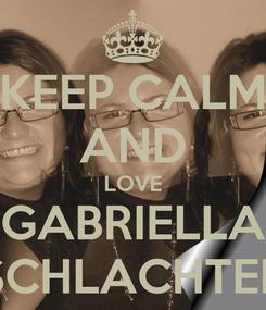 Poster: KEEP CALM AND LOVE GABRIELLA SCHLACHTER