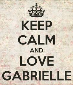 Poster: KEEP CALM AND LOVE GABRIELLE