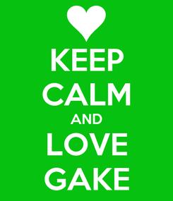Poster: KEEP CALM AND LOVE GAKE