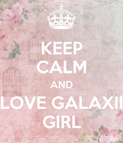Poster: KEEP CALM AND LOVE GALAXII GIRL