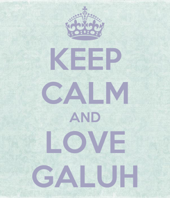 Poster: KEEP CALM AND LOVE GALUH