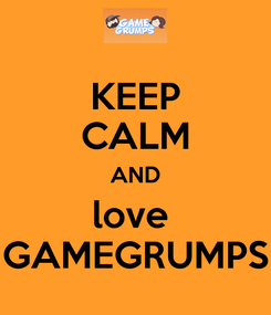 Poster: KEEP CALM AND love  GAMEGRUMPS