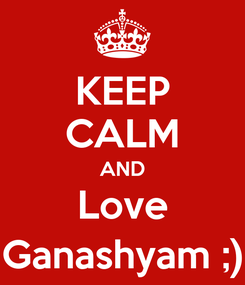 Poster: KEEP CALM AND Love Ganashyam ;)
