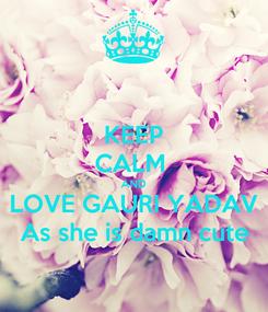 Poster: KEEP CALM  AND LOVE GAURI YADAV As she is damn cute