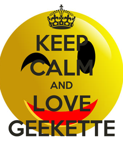 Poster: KEEP CALM AND LOVE GEEKETTE