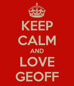 Poster: KEEP CALM AND LOVE GEOFF