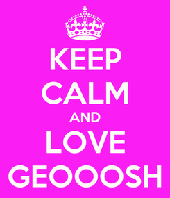 Poster: KEEP CALM AND LOVE GEOOOSH