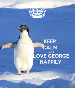Poster:                     KEEP                     CALM                                                AND                       LOVE GEORGE                      HAPPILY