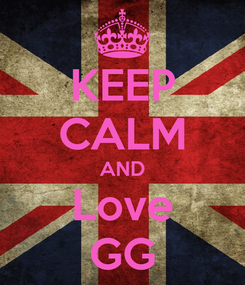 Poster: KEEP CALM AND Love GG