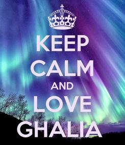 Poster: KEEP CALM AND LOVE GHALIA