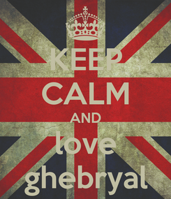 Poster: KEEP CALM AND love ghebryal