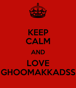 Poster: KEEP CALM AND LOVE GHOOMAKKADSS