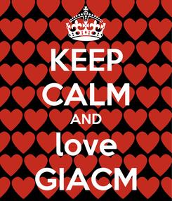 Poster: KEEP CALM AND love GIACM