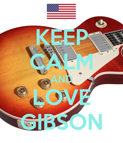 Poster: KEEP CALM AND LOVE GIBSON