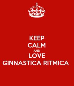 Poster: KEEP CALM AND LOVE GINNASTICA RITMICA