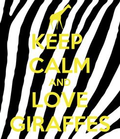 Poster: KEEP  CALM AND LOVE GIRAFFES
