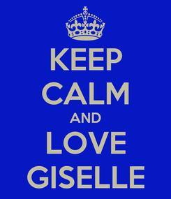 Poster: KEEP CALM AND LOVE GISELLE