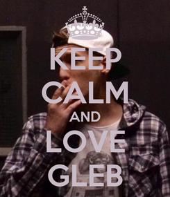 Poster: KEEP CALM AND LOVE GLEB