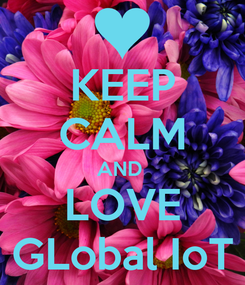Poster: KEEP CALM AND  LOVE GLobal IoT