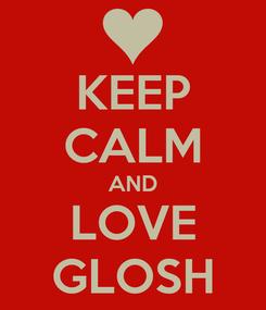 Poster: KEEP CALM AND LOVE GLOSH
