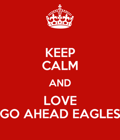 Poster: KEEP CALM AND LOVE GO AHEAD EAGLES