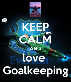Poster: KEEP CALM AND love  Goalkeeping