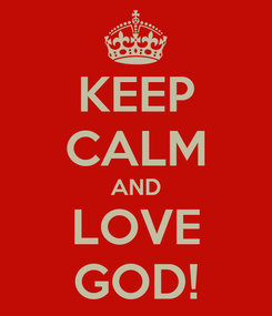 Poster: KEEP CALM AND LOVE  GOD!