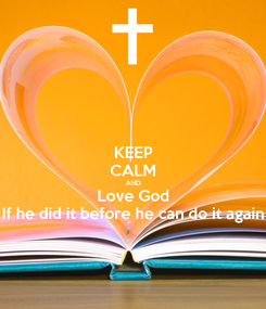 Poster: KEEP CALM AND Love God If he did it before he can do it again