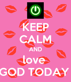 Poster: KEEP CALM AND love  GOD TODAY