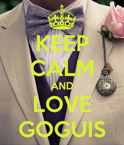 Poster: KEEP CALM AND LOVE GOGUIS