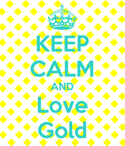 Poster: KEEP CALM AND Love Gold