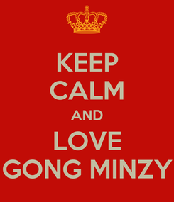 Poster: KEEP CALM AND LOVE GONG MINZY