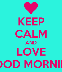 Poster: KEEP CALM AND LOVE GOOD MORNING