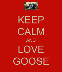 Poster: KEEP CALM AND LOVE GOOSE