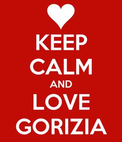 Poster: KEEP CALM AND LOVE GORIZIA
