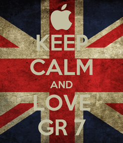 Poster: KEEP CALM AND LOVE GR 7