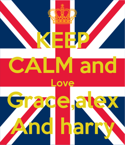 Poster: KEEP CALM and Love Grace,alex And harry