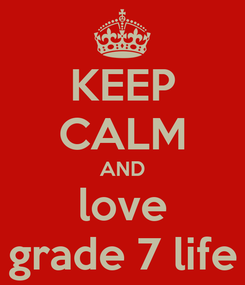 Poster: KEEP CALM AND love grade 7 life